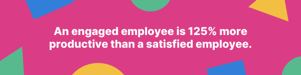 An engaged employee is 125% more productive than a satisfied employee