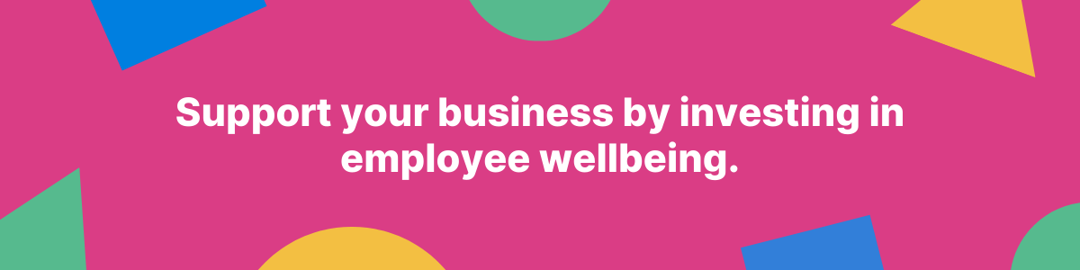 Support your business by investing in employee wellbeing.